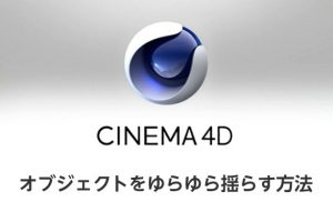 CINEMA4Dでオブジェクトをゆらゆら揺らす方法