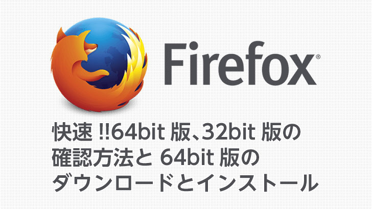 【快速!】Firefox 64bit、32bitの確認方法とFirefox 64bit版のダウンロードとインストール
