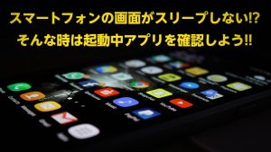 スマートフォンの画面がスリープしない!?そんな時は起動中アプリを確認しよう!