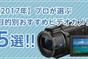 【2017年】プロが選ぶ目的別おすすめビデオカメラ5選!