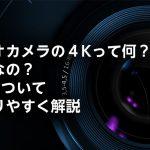 ビデオカメラの4Kって何?必要なの?4Kについてわかりやすく解説