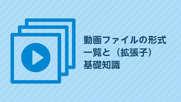 動画ファイルの形式一覧(拡張子)と基礎知識