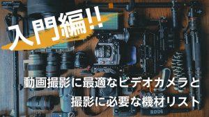 【入門編】動画撮影に最適なビデオカメラと撮影に必要な機材リスト