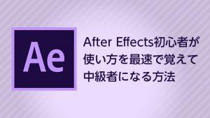 After Effects初心者が使い方を最速で覚えて中級者になる方法