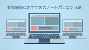 動画編集におすすめのノートパソコン3選!