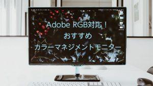 Adobe RGB対応!おすすめカラーマネジメントモニター