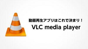 動画再生アプリはこれで決まり! VLC media player