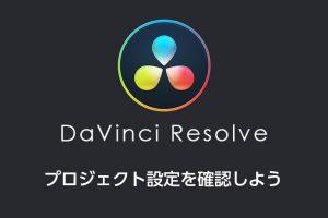 DaVinci Resolveのプロジェクト設定を確認しよう。