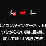 パソコンがインターネットに繋がらない時に最初に試してほしい対処方法