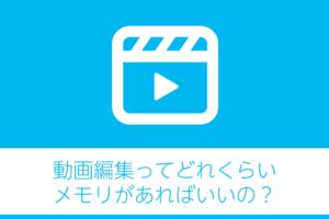 動画編集ってどれくらいメモリがあればいいの?