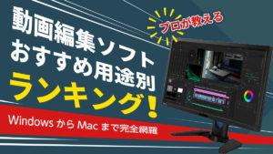 【プロが教える】動画編集ソフトおすすめ用途別ランキング!WindowsからMacまで完全網羅