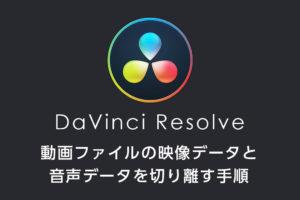DaVinci Resolveで動画ファイルの映像データと音声データを切り離す手順