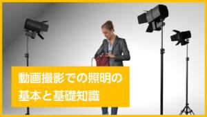動画撮影での照明(ライティング)の基本と基礎知識